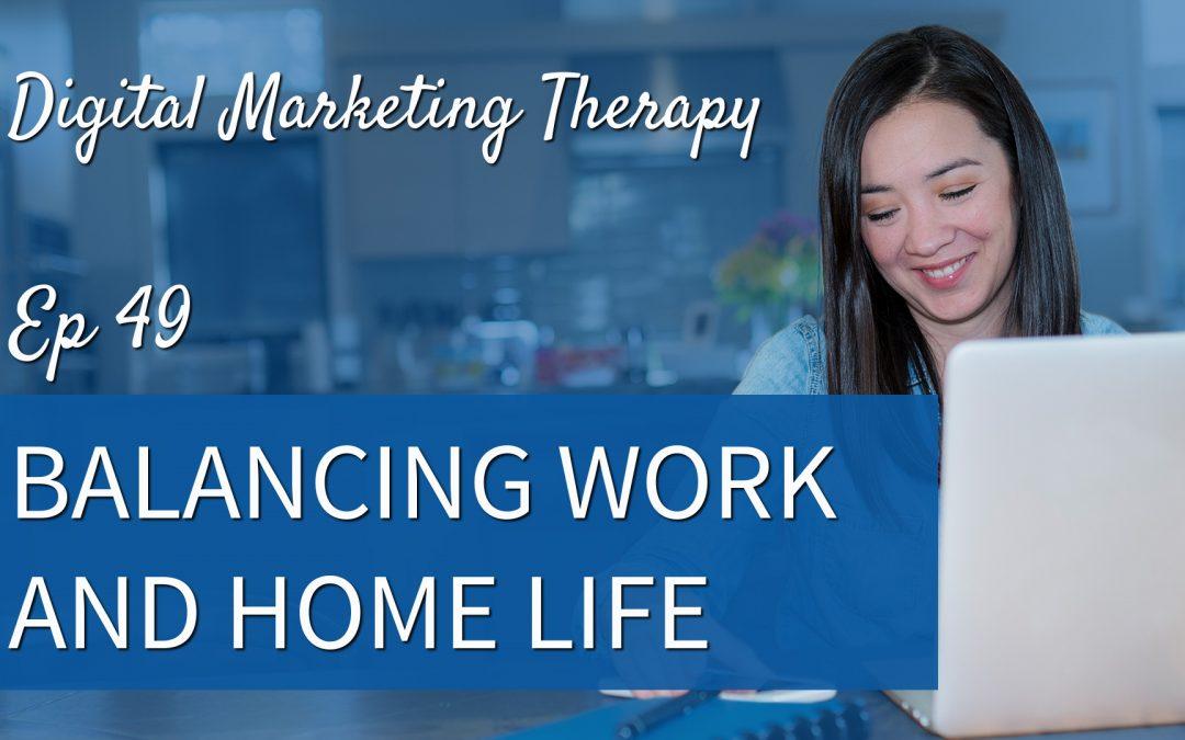 Ep 49 | Balancing Work and Home Life