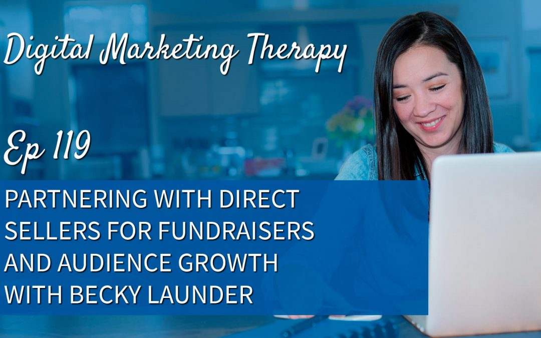 Ep 119 | Partnering with Direct Sellers for Fundraisers and Audience Growth with Becky Launder
